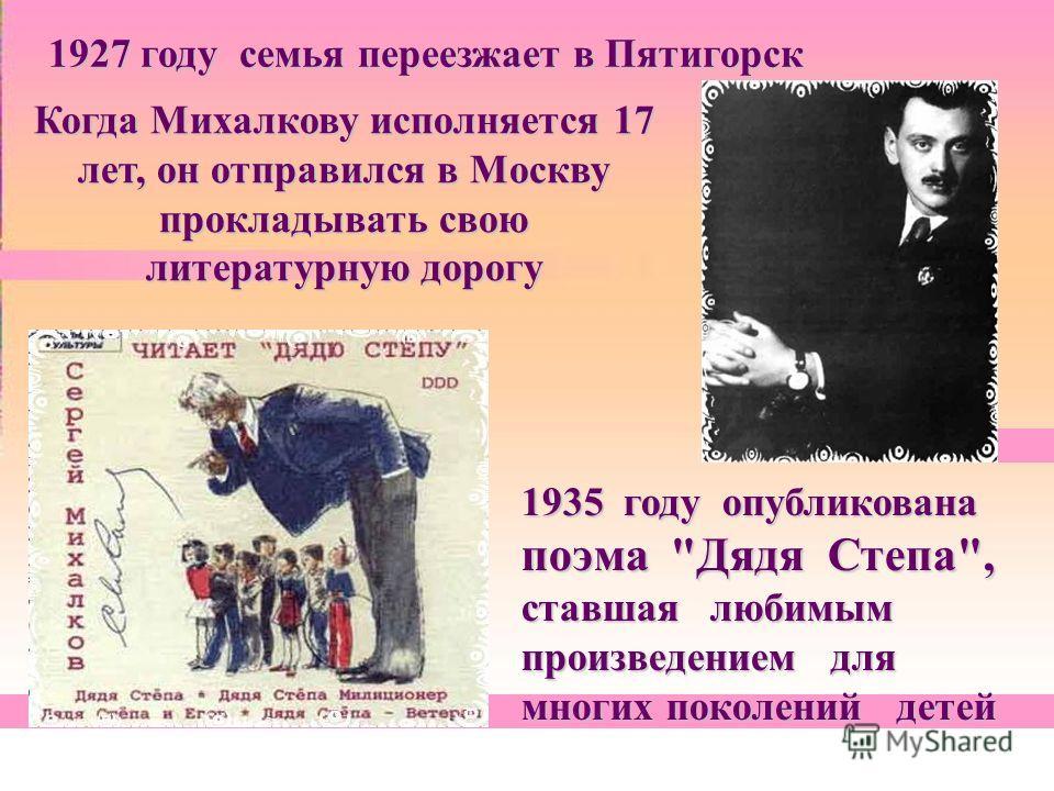 1927 году семья переезжает в Пятигорск Когда Михалкову исполняется 17 лет, он отправился в Москву прокладывать свою литературную дорогу 1935 году опубликована поэма Дядя Степа, ставшая любимым произведением для многих поколений детей