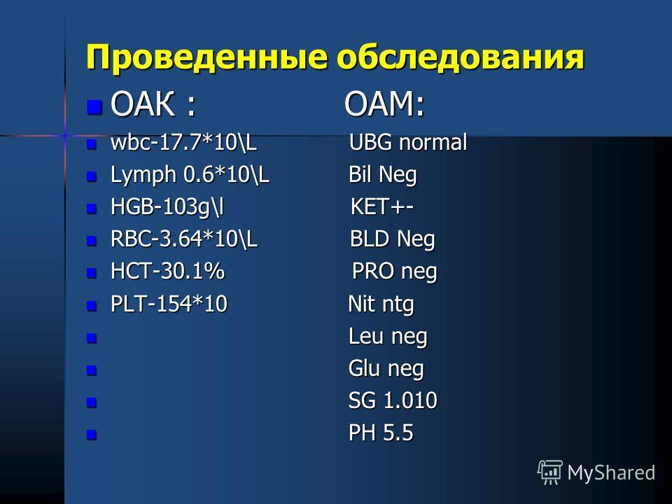 Проведенные обследования ОАК : ОАМ: ОАК : ОАМ: wbc-17.7*10\L UBG normal wbc-17.7*10\L UBG normal Lymph 0.6*10\L Bil Neg Lymph 0.6*10\L Bil Neg HGB-103g\l KET+- HGB-103g\l KET+- RBC-3.64*10\L BLD Neg RBC-3.64*10\L BLD Neg HCT-30.1% PRO neg HCT-30.1% P