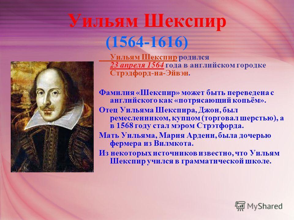 Уильям Шекспир (1564-1616) Уильям Шекспир родился 23 апреля 1564 года в английском городке Стрэдфорд-на-Эйвэн. Фамилия «Шекспир» может быть переведена с английского как «потрясающий копьём». Отец Уильяма Шекспира, Джон, был ремесленником, купцом (тор