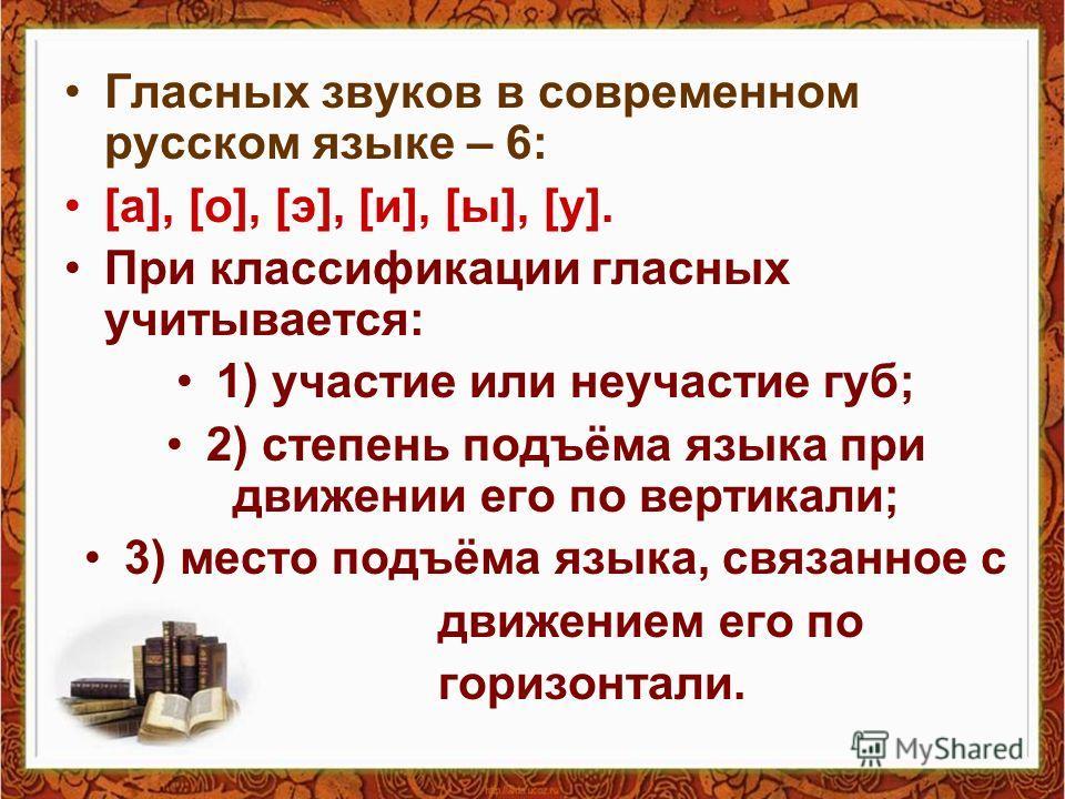 Гласных звуков в современном русском языке – 6: [а], [о], [э], [и], [ы], [у]. При классификации гласных учитывается: 1) участие или неучастие губ; 2) степень подъёма языка при движении его по вертикали; 3) место подъёма языка, связанное с движением е