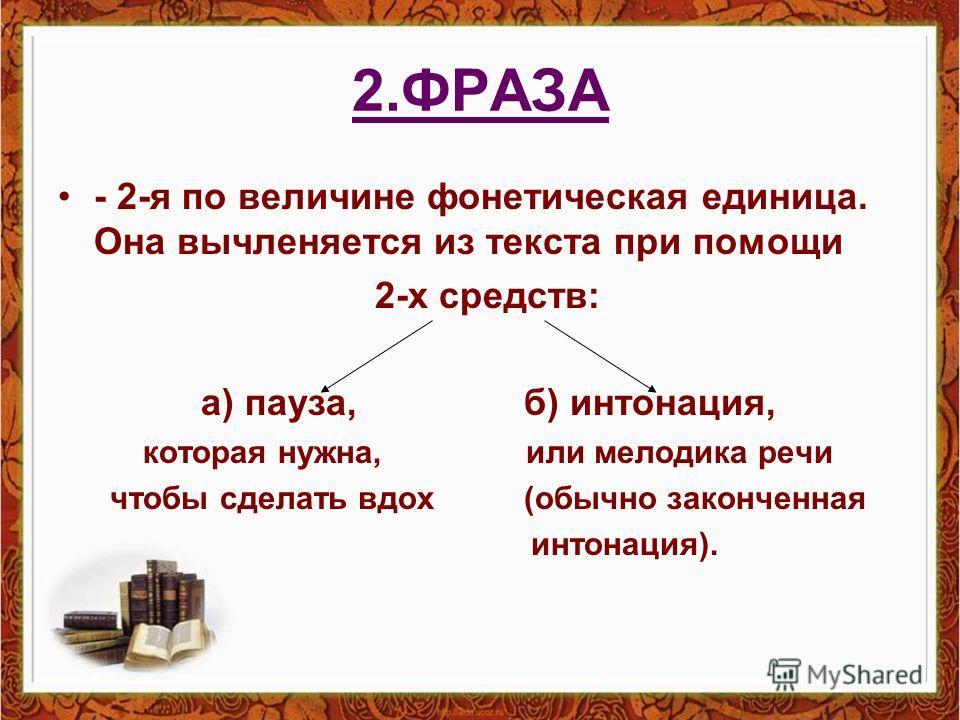 2.ФРАЗА - 2-я по величине фонетическая единица. Она вычленяется из текста при помощи 2-х средств: а) пауза, б) интонация, которая нужна, или мелодика речи чтобы сделать вдох (обычно законченная интонация).