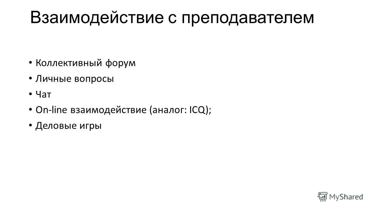 Взаимодействие с преподавателем Коллективный форум Личные вопросы Чат On-line взаимодействие (аналог: ICQ); Деловые игры