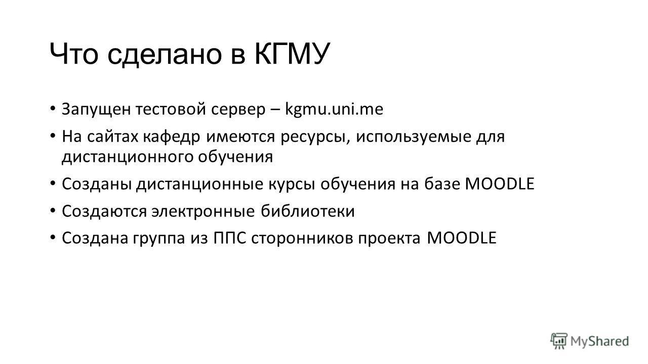 Запущен тестовой сервер – kgmu.uni.me На сайтах кафедр имеются ресурсы, используемые для дистанционного обучения Созданы дистанционные курсы обучения на базе MOODLE Создаются электронные библиотеки Создана группа из ППС сторонников проекта MOODLE Что