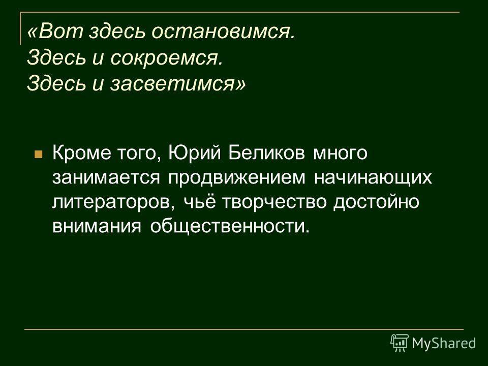 «Вот здесь остановимся. Здесь и сокроемся. Здесь и засветимся» Кроме того, Юрий Беликов много занимается продвижением начинающих литераторов, чьё творчество достойно внимания общественности.