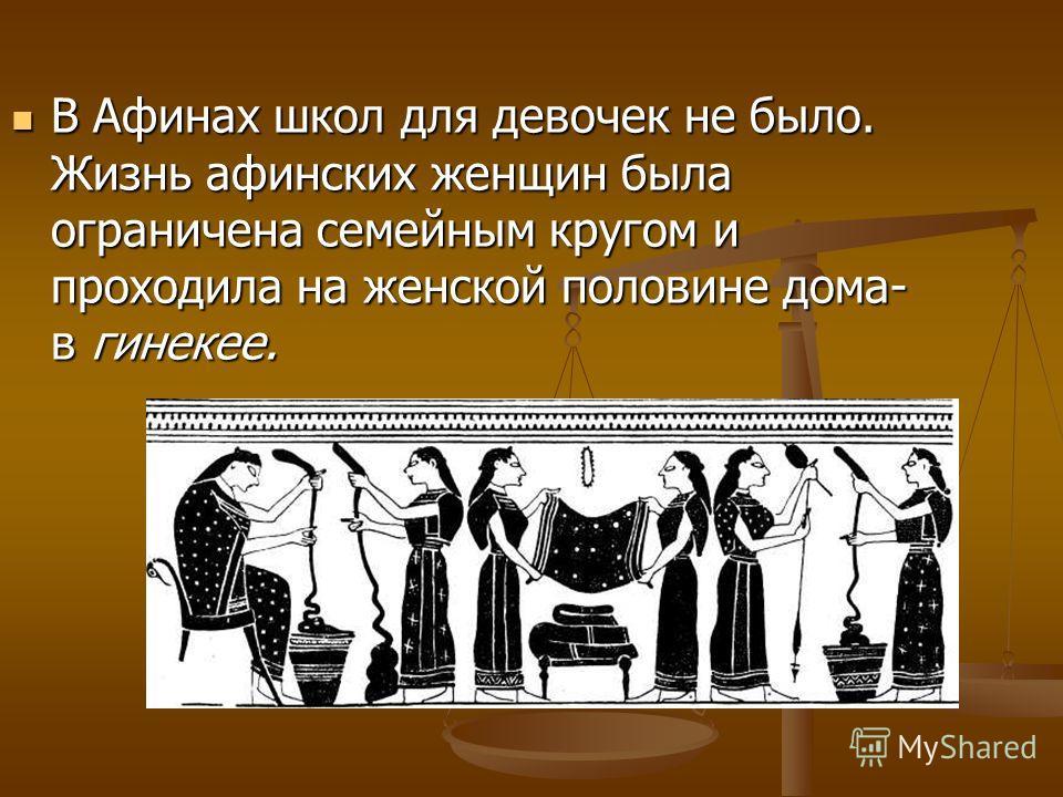 В Афинах школ для девочек не было. Жизнь афинских женщин была ограничена семейным кругом и проходила на женской половине дома- в гинекее. В Афинах школ для девочек не было. Жизнь афинских женщин была ограничена семейным кругом и проходила на женской