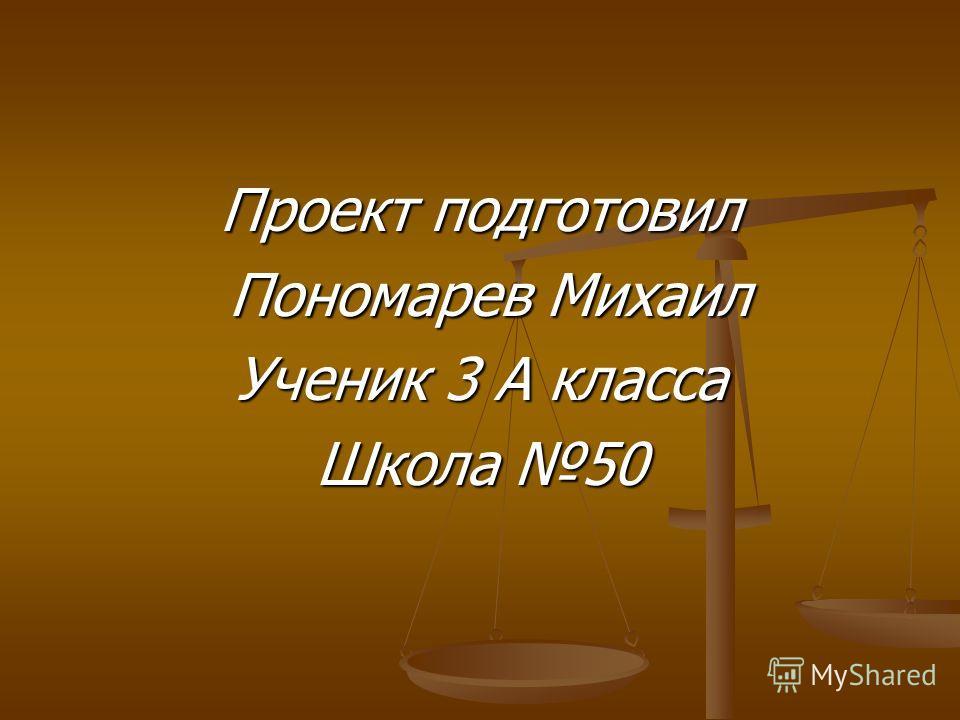 Проект подготовил Пономарев Михаил Пономарев Михаил Ученик 3 А класса Школа 50