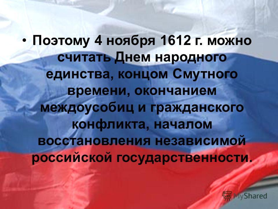 Поэтому 4 ноября 1612 г. можно считать Днем народного единства, концом Смутного времени, окончанием междоусобиц и гражданского конфликта, началом восстановления независимой российской государственности.
