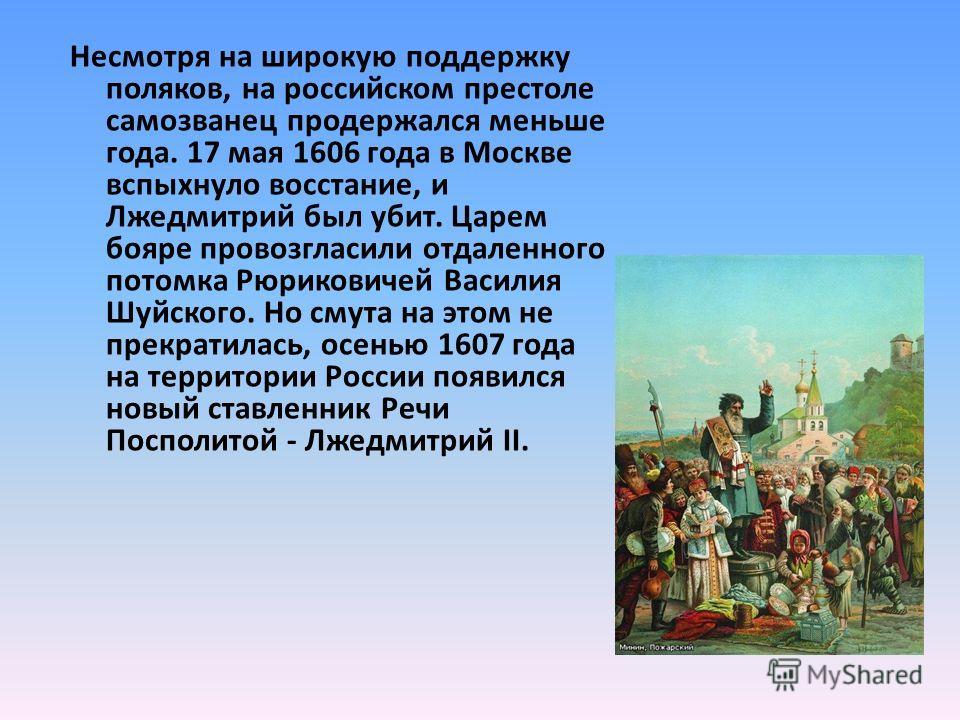 Несмотря на широкую поддержку поляков, на российском престоле самозванец продержался меньше года. 17 мая 1606 года в Москве вспыхнуло восстание, и Лжедмитрий был убит. Царем бояре провозгласили отдаленного потомка Рюриковичей Василия Шуйского. Но сму