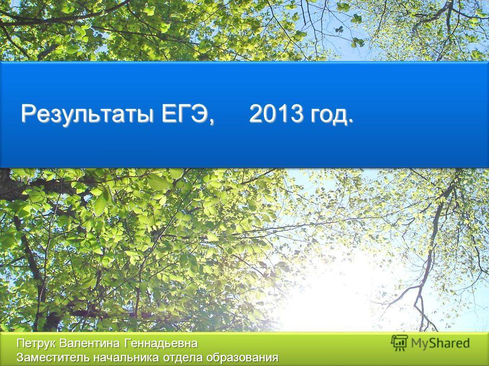 Результаты ЕГЭ, 2013 год. Петрук Валентина Геннадьевна Заместитель начальника отдела образования