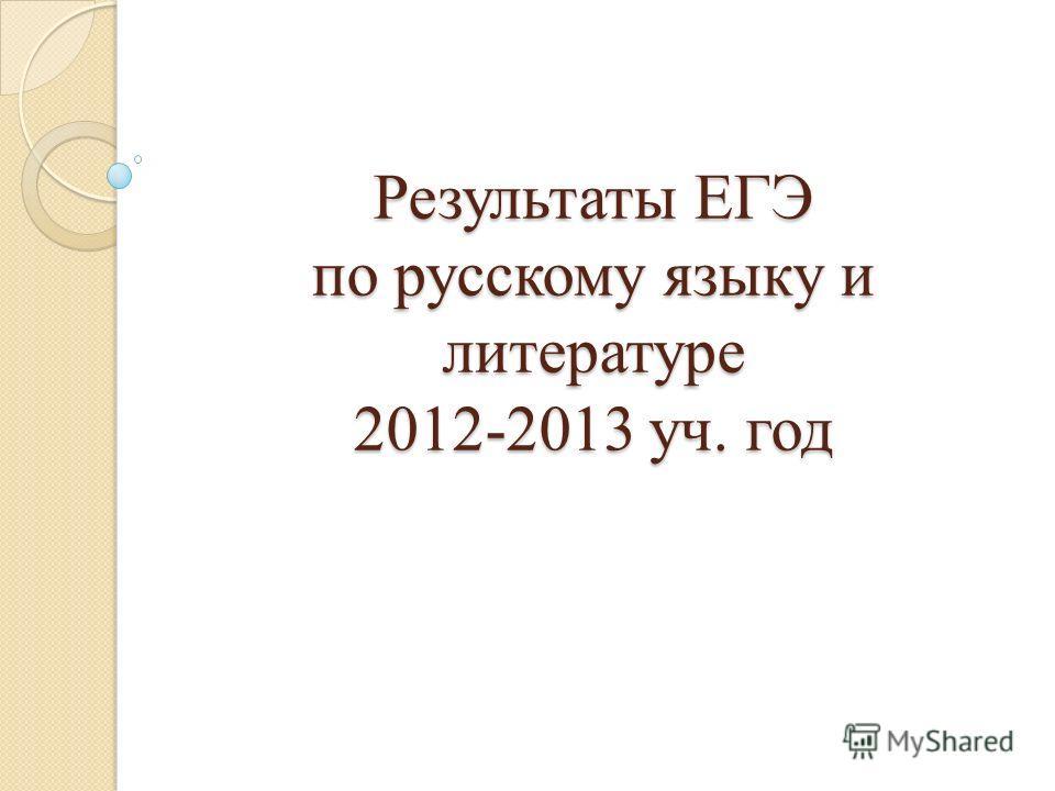 Результаты ЕГЭ по русскому языку и литературе 2012-2013 уч. год