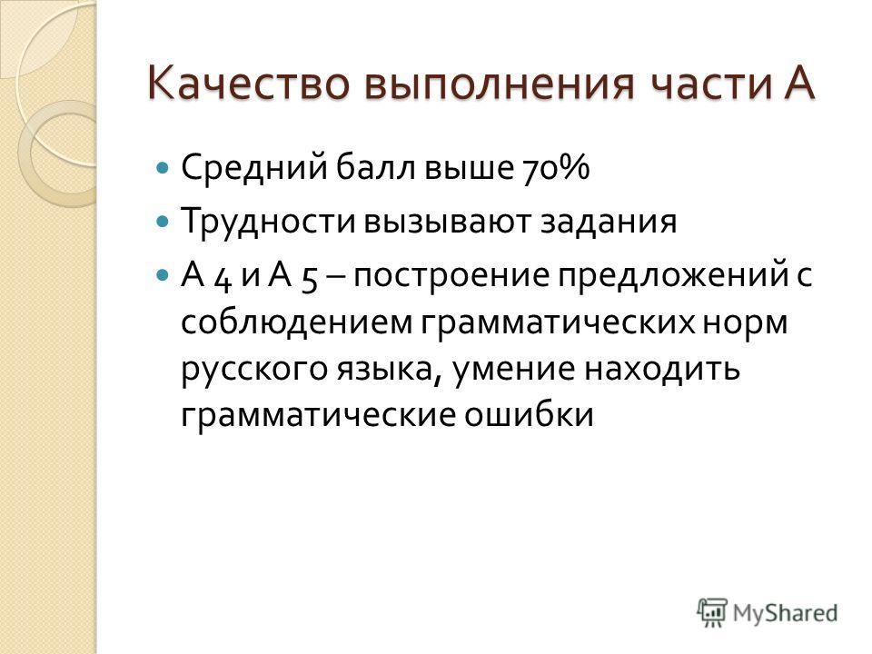 Качество выполнения части А Средний балл выше 70% Трудности вызывают задания А 4 и А 5 – построение предложений с соблюдением грамматических норм русского языка, умение находить грамматические ошибки