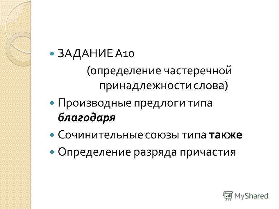 ЗАДАНИЕ А 10 ( определение частеречной принадлежности слова ) Производные предлоги типа благодаря Сочинительные союзы типа также Определение разряда причастия