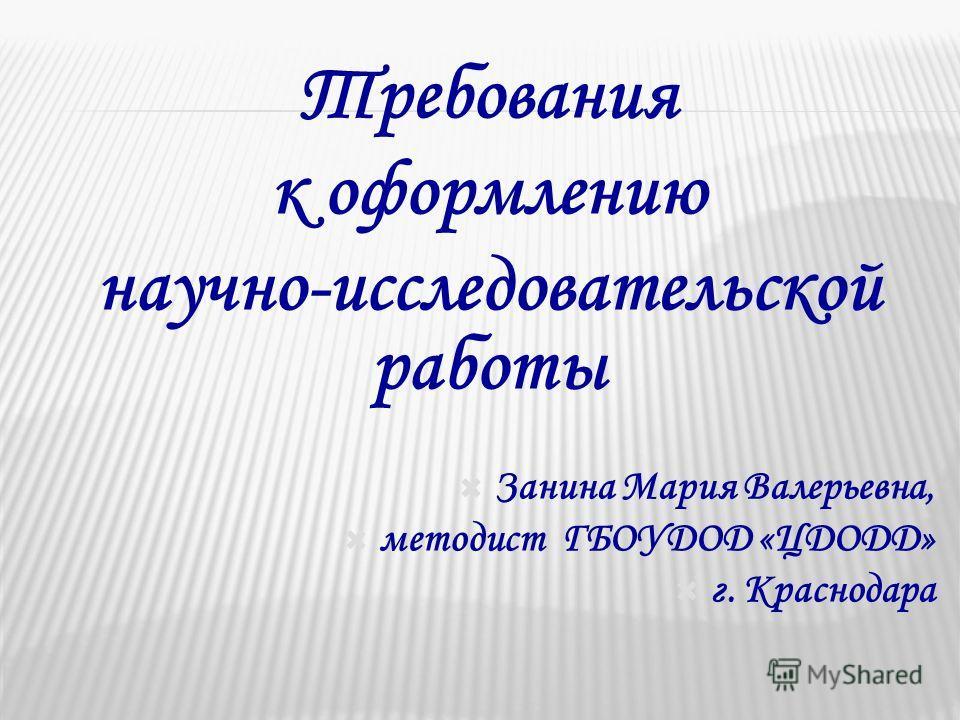 Требования к оформлению научно-исследовательской работы Занина Мария Валерьевна, методист ГБОУДОД «ЦДОДД» г. Краснодара