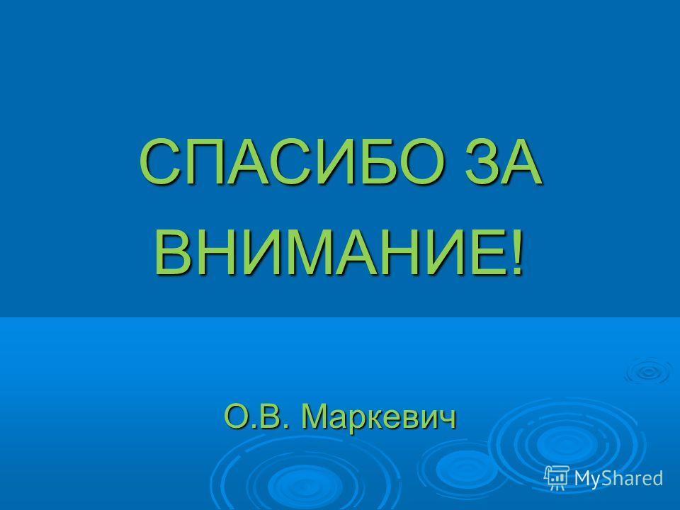 СПАСИБО ЗА ВНИМАНИЕ! О.В. Маркевич