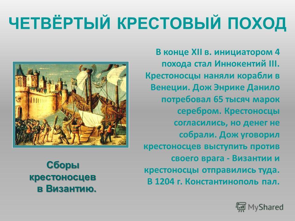 ЧЕТВЁРТЫЙ КРЕСТОВЫЙ ПОХОД В конце XII в. инициатором 4 похода стал Иннокентий III. Крестоносцы наняли корабли в Венеции. Дож Энрике Данило потребовал 65 тысяч марок серебром. Крестоносцы согласились, но денег не собрали. Дож уговорил крестоносцев выс