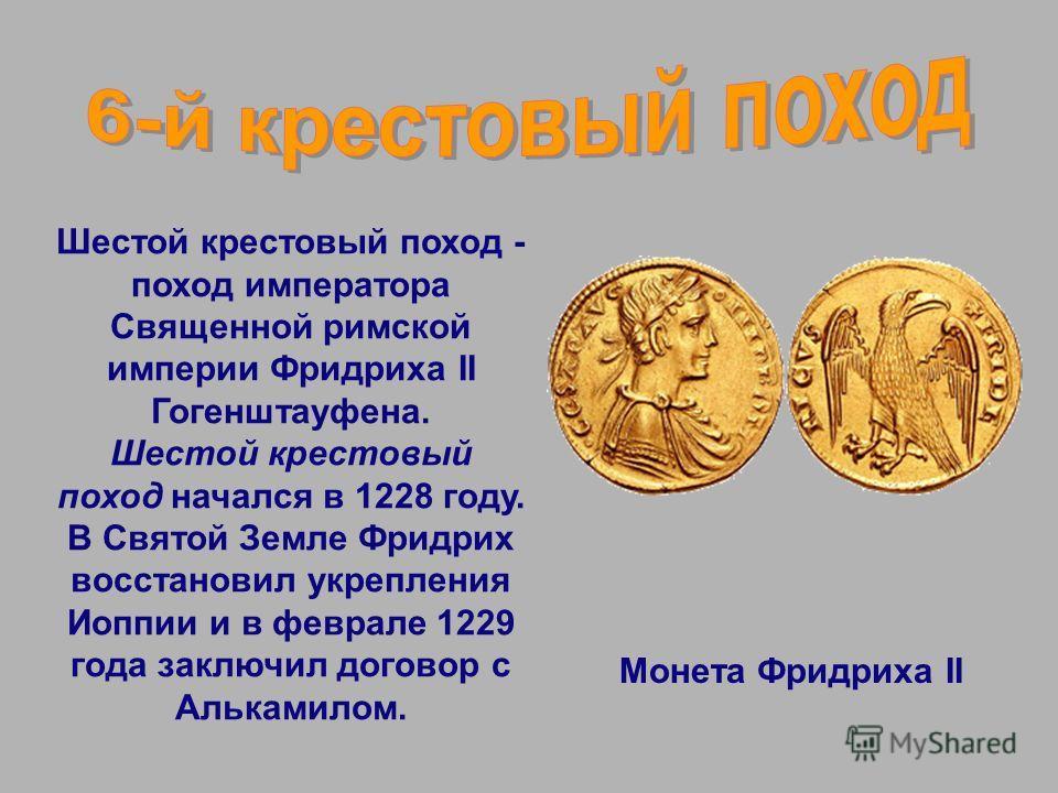 Шестой крестовый поход - поход императора Священной римской империи Фридриха II Гогенштауфена. Шестой крестовый поход начался в 1228 году. В Святой Земле Фридрих восстановил укрепления Иоппии и в феврале 1229 года заключил договор с Алькамилом. Монет