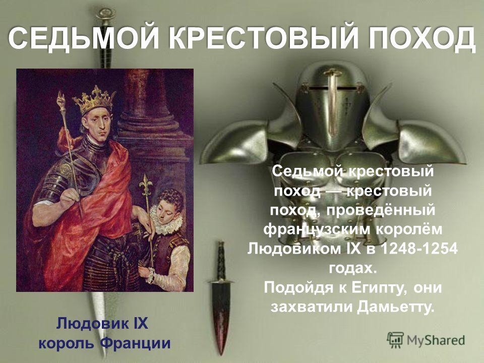 СЕДЬМОЙ КРЕСТОВЫЙ ПОХОД Седьмой крестовый поход крестовый поход, проведённый французским королём Людовиком IX в 1248-1254 годах. Подойдя к Египту, они захватили Дамьетту. Людовик IX король Франции