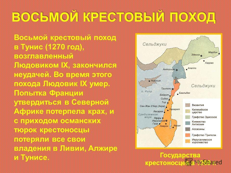 ВОСЬМОЙ КРЕСТОВЫЙ ПОХОД Восьмой крестовый поход в Тунис (1270 год), возглавленный Людовиком IX, закончился неудачей. Во время этого похода Людовик IX умер. Попытка Франции утвердиться в Северной Африке потерпела крах, и с приходом османских тюрок кре