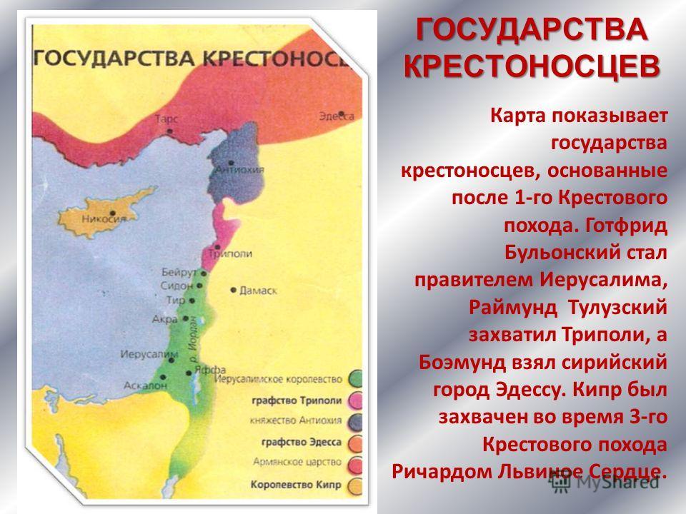 ГОСУДАРСТВА КРЕСТОНОСЦЕВ Карта показывает государства крестоносцев, основанные после 1-го Крестового похода. Готфрид Бульонский стал правителем Иерусалима, Раймунд Тулузский захватил Триполи, а Боэмунд взял сирийский город Эдессу. Кипр был захвачен в