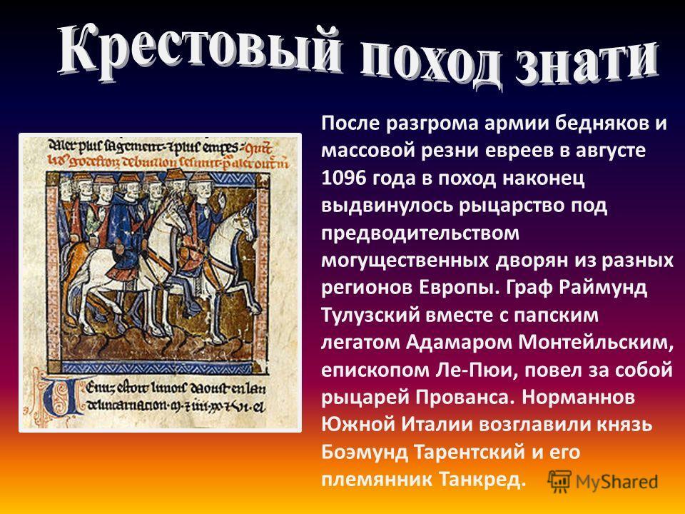 После разгрома армии бедняков и массовой резни евреев в августе 1096 года в поход наконец выдвинулось рыцарство под предводительством могущественных дворян из разных регионов Европы. Граф Раймунд Тулузский вместе с папским легатом Адамаром Монтейльск