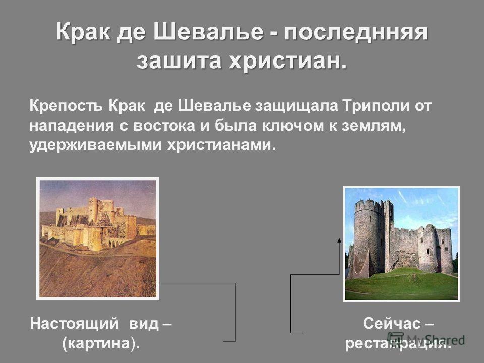 Крак де Шевалье - последнняя зашита христиан. Крепость Крак де Шевалье защищала Триполи от нападения с востока и была ключом к землям, удерживаемыми христианами. Настоящий вид – (картина). Сейчас – реставрация.