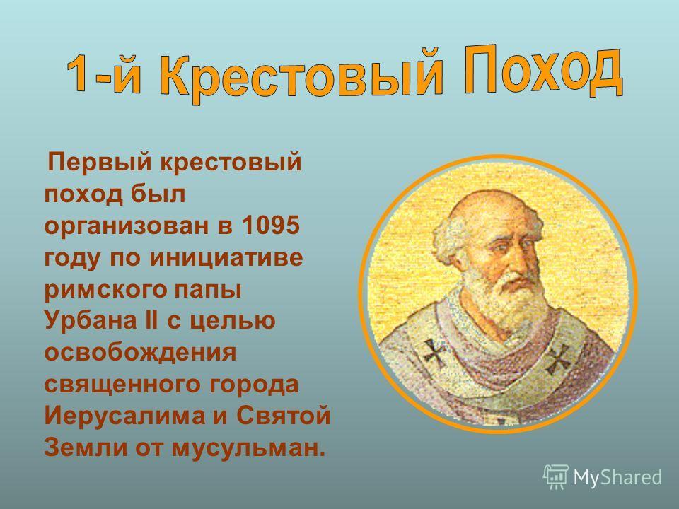 Первый крестовый поход был организован в 1095 году по инициативе римского папы Урбана II с целью освобождения священного города Иерусалима и Святой Земли от мусульман.