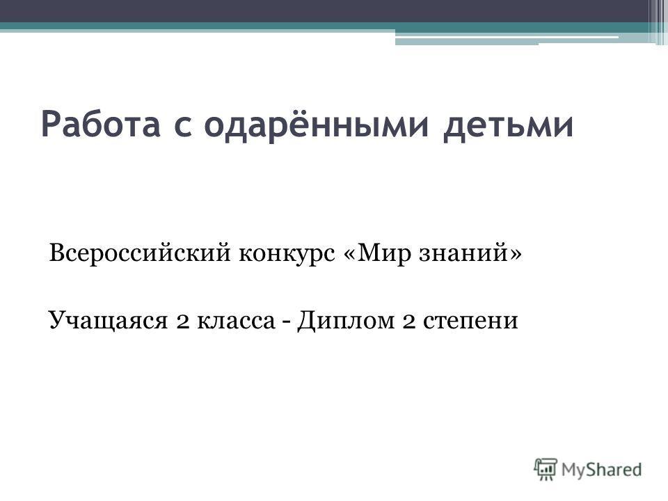Работа с одарёнными детьми Всероссийский конкурс «Мир знаний» Учащаяся 2 класса - Диплом 2 степени