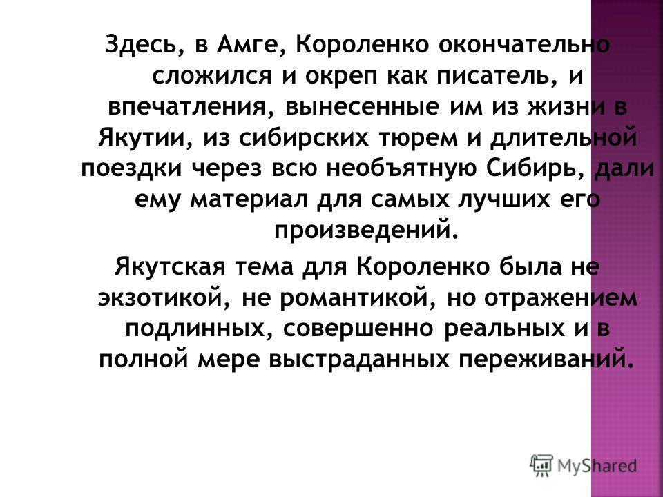 Здесь, в Амге, Короленко окончательно сложился и окреп как писатель, и впечатления, вынесенные им из жизни в Якутии, из сибирских тюрем и длительной поездки через всю необъятную Сибирь, дали ему материал для самых лучших его произведений. Якутская те
