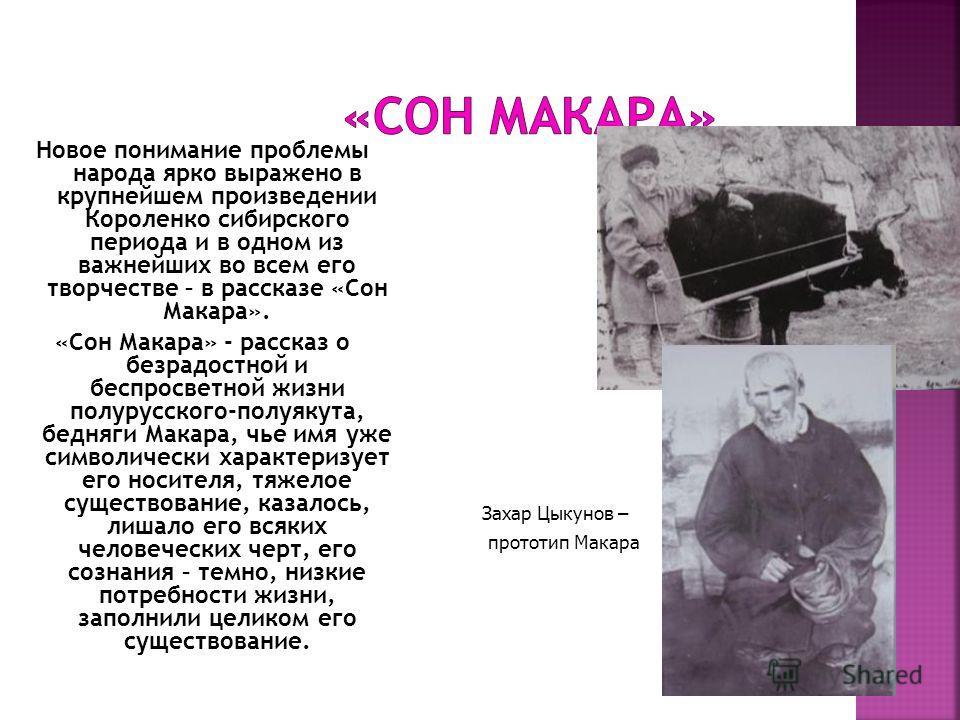 Новое понимание проблемы народа ярко выражено в крупнейшем произведении Короленко сибирского периода и в одном из важнейших во всем его творчестве – в рассказе «Сон Макара». «Сон Макара» - рассказ о безрадостной и беспросветной жизни полурусского-пол