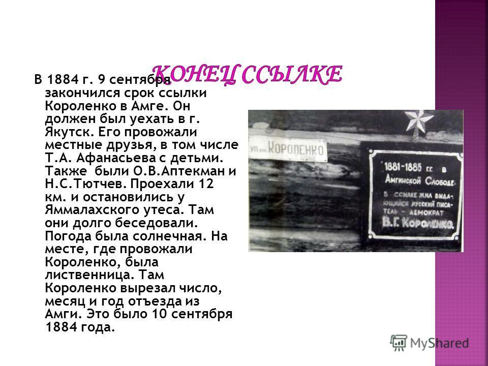 В 1884 г. 9 сентября закончился срок ссылки Короленко в Амге. Он должен был уехать в г. Якутск. Его провожали местные друзья, в том числе Т.А. Афанасьева с детьми. Также были О.В.Аптекман и Н.С.Тютчев. Проехали 12 км. и остановились у Яммалахского ут
