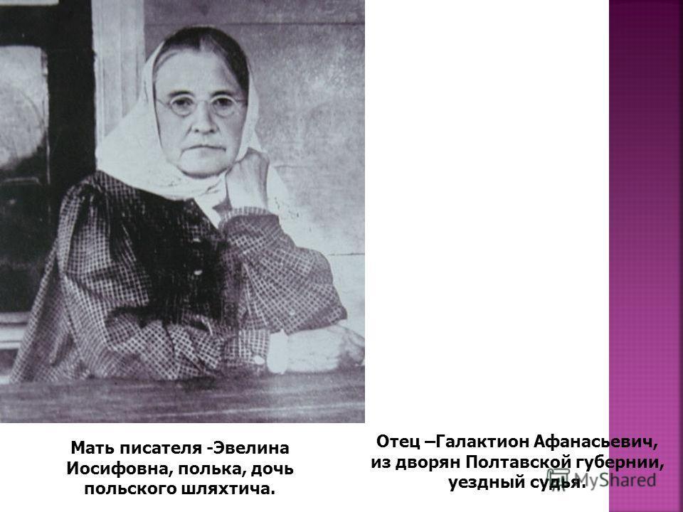 Мать писателя -Эвелина Иосифовна, полька, дочь польского шляхтича. Отец –Галактион Афанасьевич, из дворян Полтавской губернии, уездный судья.