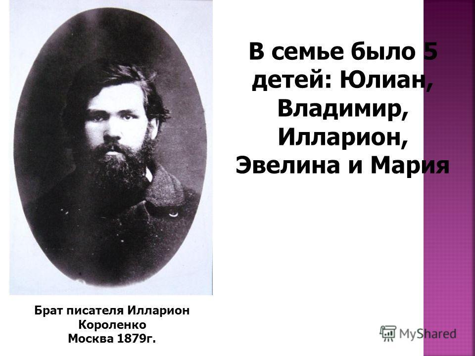 Брат писателя Илларион Короленко Москва 1879г. В семье было 5 детей: Юлиан, Владимир, Илларион, Эвелина и Мария