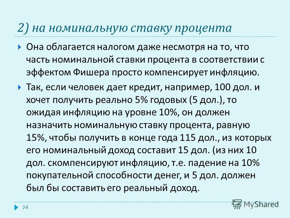 2) на номинальную ставку процента Она облагается налогом даже несмотря на то, что часть номинальной ставки процента в соответствии с эффектом Фишера просто компенсирует инфляцию. Так, если человек дает кредит, например, 100 дол. и хочет получить реал
