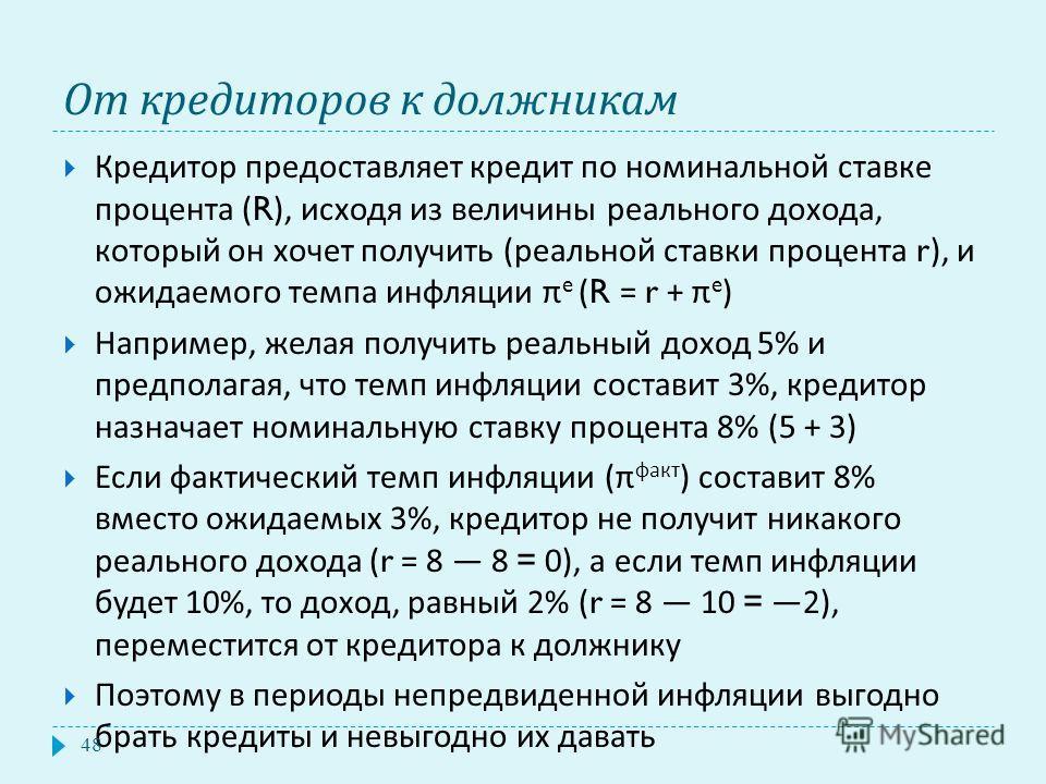 От кредиторов к должникам Кредитор предоставляет кредит по номинальной ставке процента (R), исходя из величины реального дохода, который он хочет получить ( реальной ставки процента r), и ожидаемого темпа инфляции π e (R = r + π e ) Например, желая п