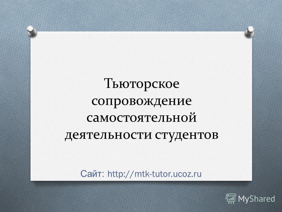 Тьюторское сопровождение самостоятельной деятельности студентов Сайт : http://mtk-tutor.ucoz.ru