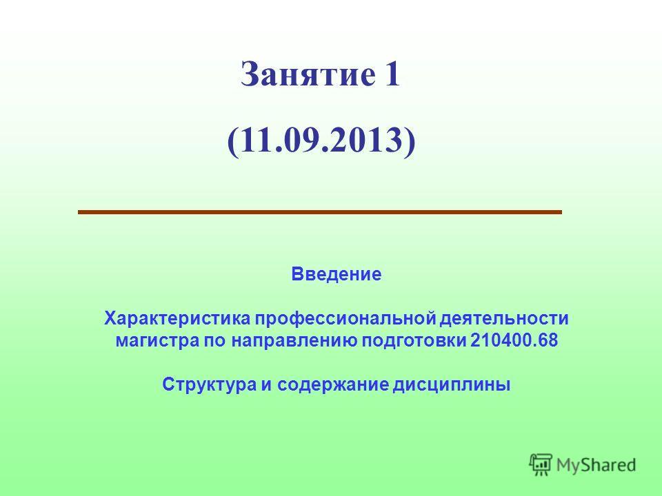 Занятие 1 (11.09.2013) Введение Характеристика профессиональной деятельности магистра по направлению подготовки 210400.68 Структура и содержание дисциплины