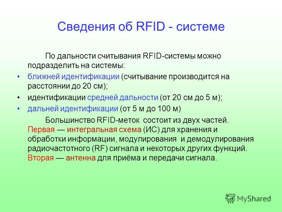 Сведения об RFID - системе По дальности считывания RFID-системы можно подразделить на системы: ближней идентификации (считывание производится на расстоянии до 20 см); идентификации средней дальности (от 20 см до 5 м); дальней идентификации (от 5 м до