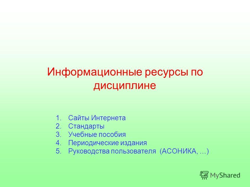 Информационные ресурсы по дисциплине 1.Сайты Интернета 2.Стандарты 3.Учебные пособия 4.Периодические издания 5.Руководства пользователя (АСОНИКА, …)