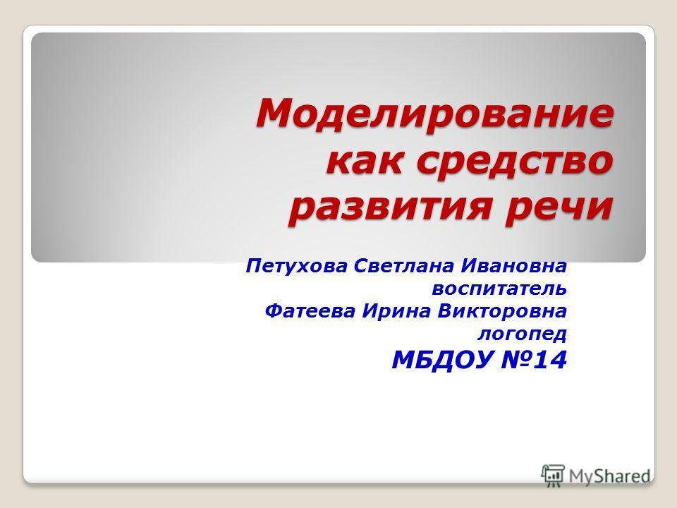 Моделирование как средство развития речи Петухова Светлана Ивановна воспитатель Фатеева Ирина Викторовна логопед МБДОУ 14