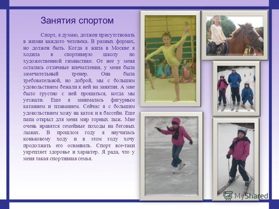 Занятия спортом Спорт, я думаю, должен присутствовать в жизни каждого человека. В разных формах, но должен быть. Когда я жила в Москве я ходила в спортивную школу по художественной гимнастике. От нее у меня остались отличные впечатления, у меня была