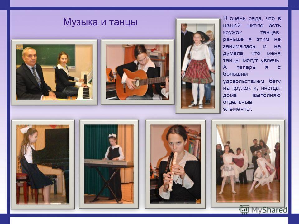 Музыка и танцы Я очень рада, что в нашей школе есть кружок танцев, раньше я этим не занималась и не думала, что меня танцы могут увлечь. А теперь я с большим удовольствием бегу на кружок и, иногда, дома выполняю отдельные элементы.