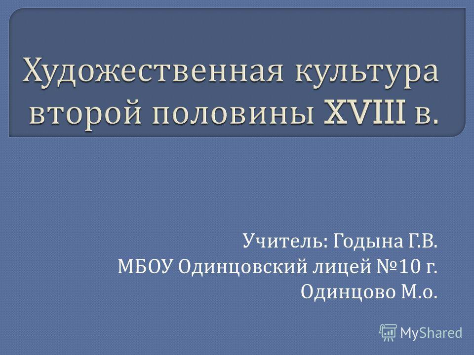 Учитель : Годына Г. В. МБОУ Одинцовский лицей 10 г. Одинцово М. о.