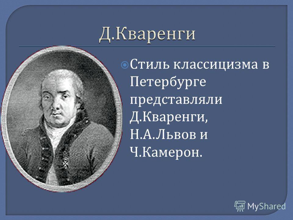Стиль классицизма в Петербурге представляли Д. Кваренги, Н. А. Львов и Ч. Камерон.