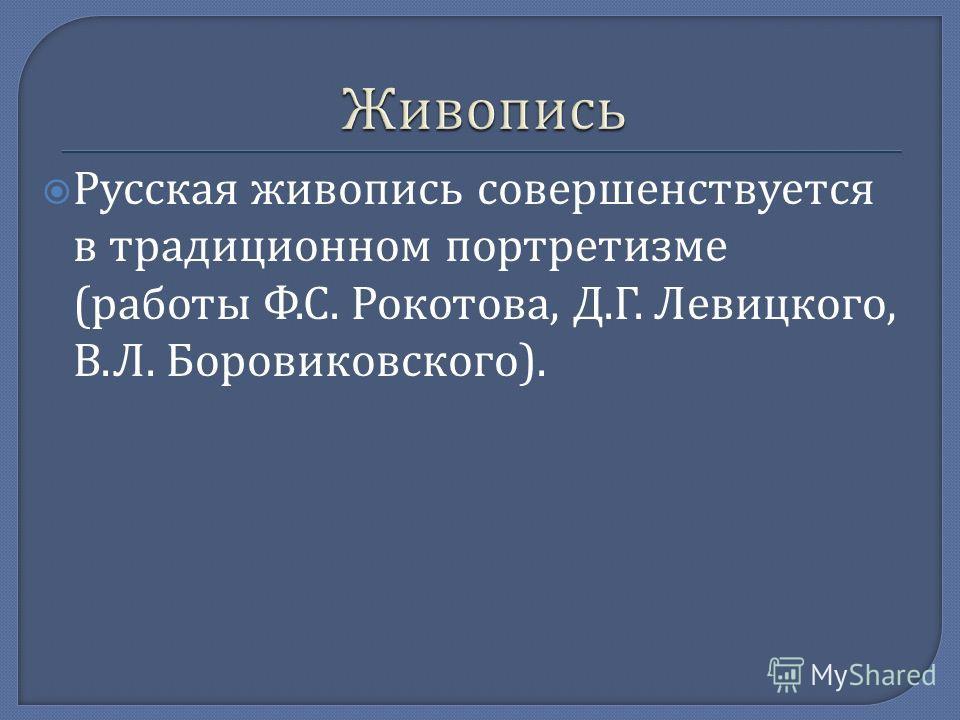 Русская живопись совершенствуется в традиционном портретизме ( работы Ф. С. Рокотова, Д. Г. Левицкого, В. Л. Боровиковского ).