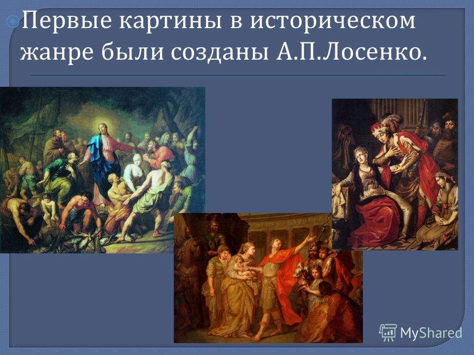 Первые картины в историческом жанре были созданы А. П. Лосенко.