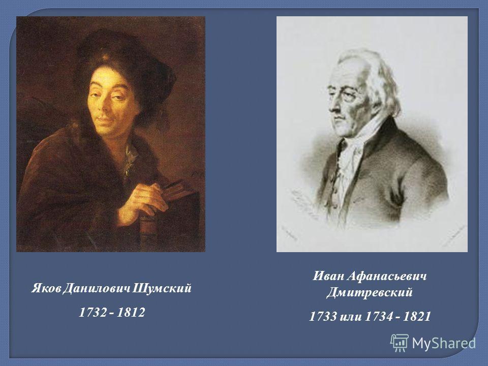 Яков Данилович Шумский 1732 - 1812 Иван Афанасьевич Дмитревский 1733 или 1734 - 1821