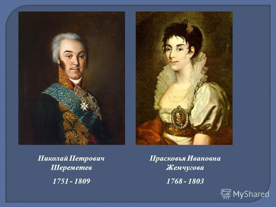Николай Петрович Шереметев 1751 - 1809 Прасковья Ивановна Жемчугова 1768 - 1803