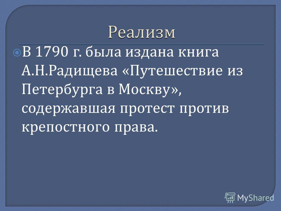 В 1790 г. была издана книга А. Н. Радищева « Путешествие из Петербурга в Москву », содержавшая протест против крепостного права.