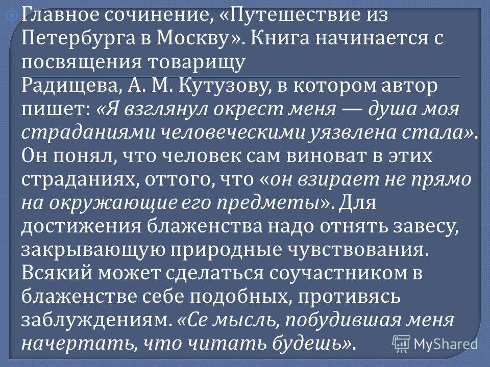 Главное сочинение, « Путешествие из Петербурга в Москву ». Книга начинается с посвящения товарищу Радищева, А. М. Кутузову, в котором автор пишет : « Я взглянул окрест меня душа моя страданиями человеческими уязвлена стала ». Он понял, что человек са