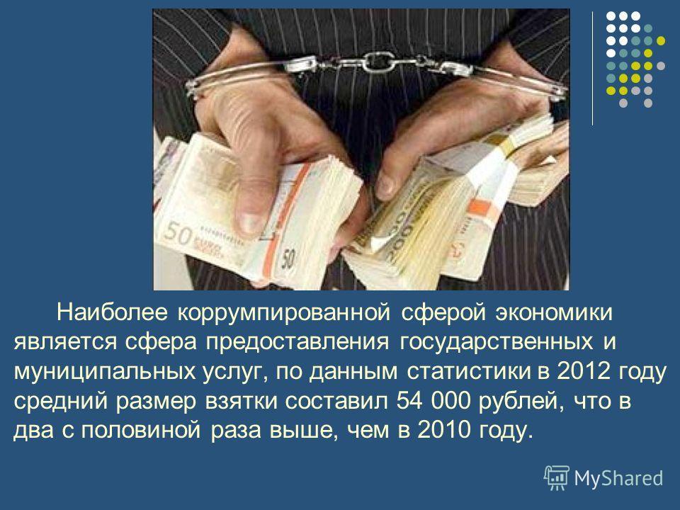 Наиболее коррумпированной сферой экономики является сфера предоставления государственных и муниципальных услуг, по данным статистики в 2012 году средний размер взятки составил 54 000 рублей, что в два с половиной раза выше, чем в 2010 году.
